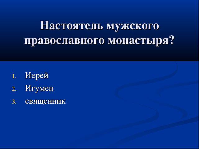 Настоятель мужского православного монастыря? Иерей Игумен священник