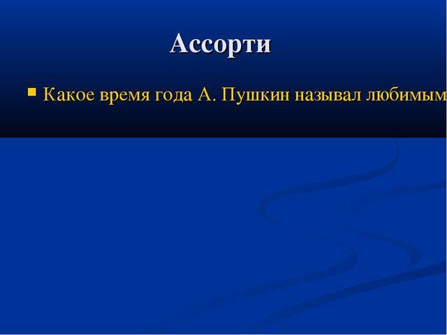 Ассорти Какое время года А. Пушкин называл любимым?