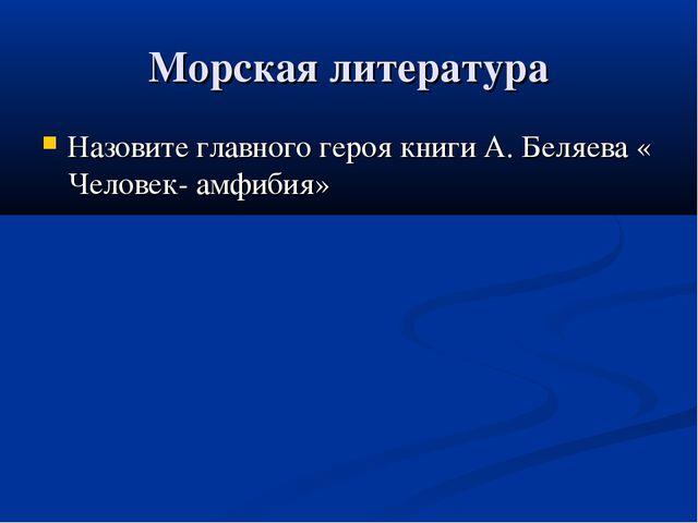 Морская литература Назовите главного героя книги А. Беляева « Человек- амфибия»