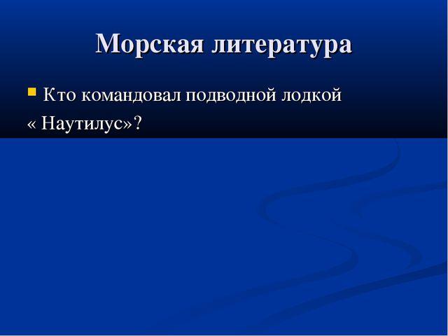 Морская литература Кто командовал подводной лодкой « Наутилус»?