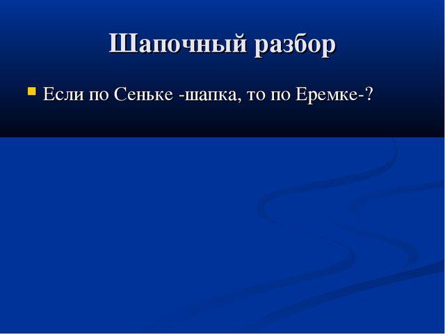 Шапочный разбор Если по Сеньке -шапка, то по Еремке-?