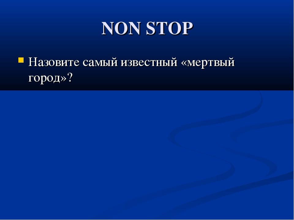 NON STOP Назовите самый известный «мертвый город»?