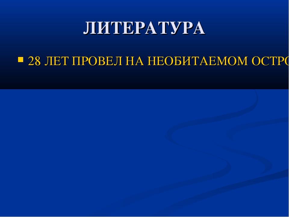 ЛИТЕРАТУРА 28 ЛЕТ ПРОВЕЛ НА НЕОБИТАЕМОМ ОСТРОВЕ