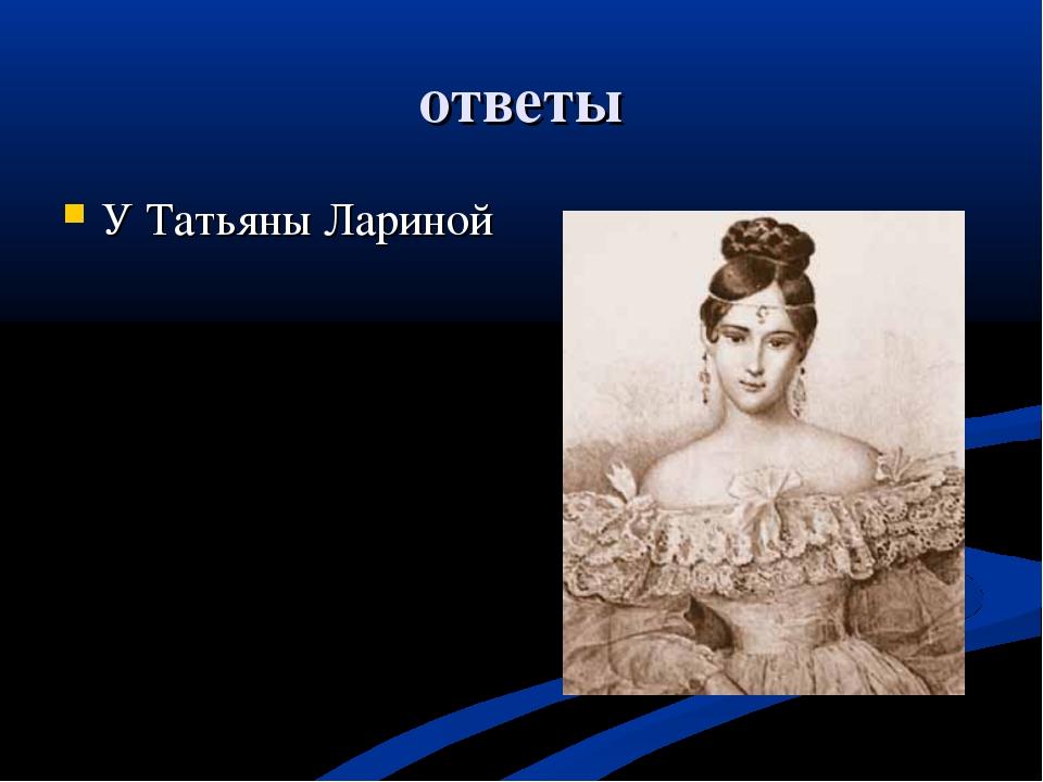 ответы У Татьяны Лариной