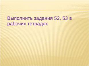 Выполнить задания 52, 53 в рабочих тетрадях