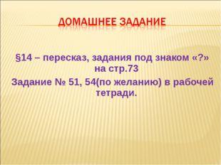 §14 – пересказ, задания под знаком «?» на стр.73 Задание № 51, 54(по желанию