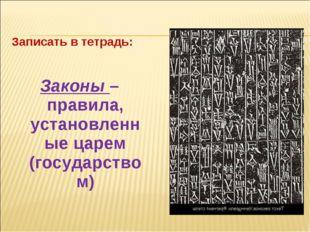 Записать в тетрадь: Законы – правила, установленные царем (государством)