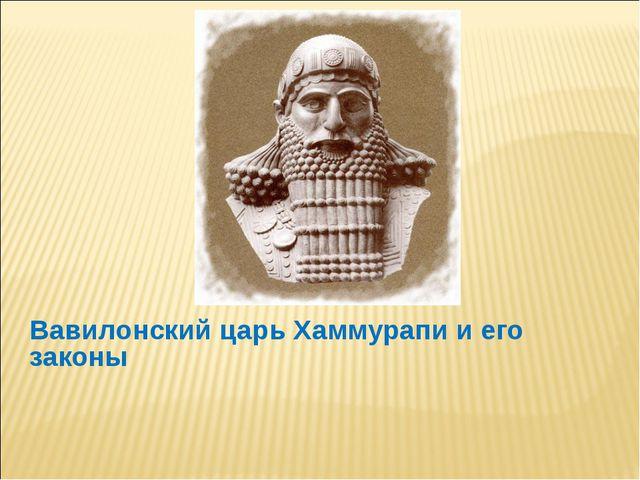 Вавилонский царь Хаммурапи и его законы