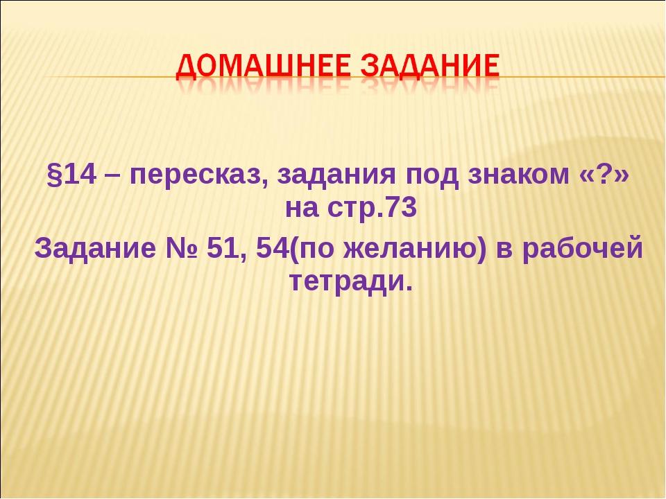 §14 – пересказ, задания под знаком «?» на стр.73 Задание № 51, 54(по желанию...