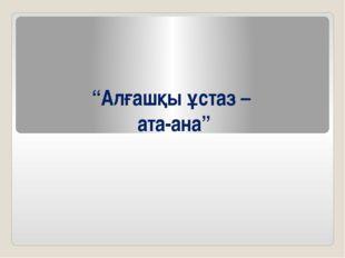"""""""Алғашқы ұстаз – ата-ана"""""""