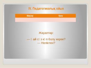 IV. Педагогикалық ойын Жауаптар: — Қай сөз көп болу керек? — Неліктен? Мақтау