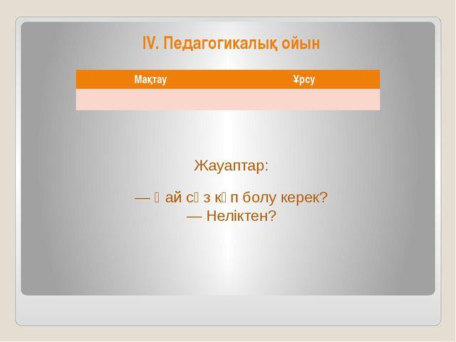 IV. Педагогикалық ойын Жауаптар: — Қай сөз көп болу керек? — Неліктен? Мақтау...