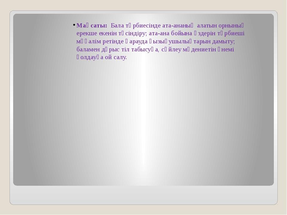 Мақсаты: Бала тәрбиесінде ата-ананың алатын орнының ерекше екенін түсіндіру;...
