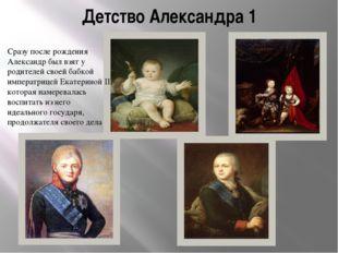 Детство Александра 1 Сразу после рождения Александр был взят у родителей свое