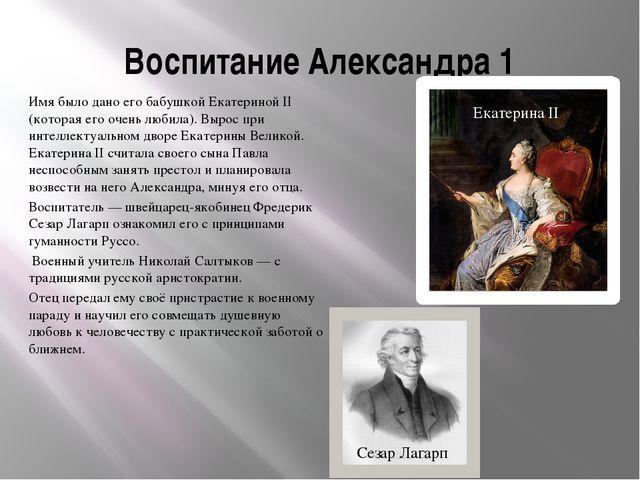 Воспитание Александра 1 Имя было дано его бабушкой Екатериной II (которая его...