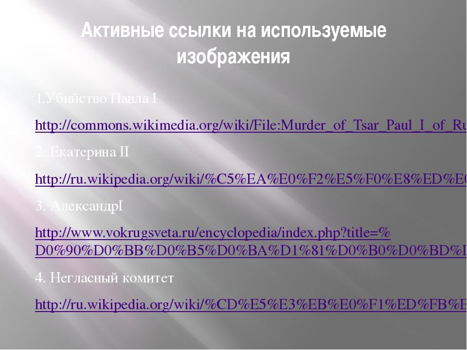 Активные ссылки на используемые изображения 1.Убийство Павла I http://commons...
