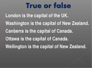 London is the capital of the UK. Washington is the capital of New Zealand. Ca