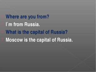Where are you from? I`m from Russia. What is the capital of Russia? Moscow is