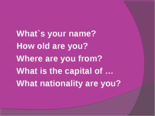 What`s your name? How old are you? Where are you from? What is the capital of