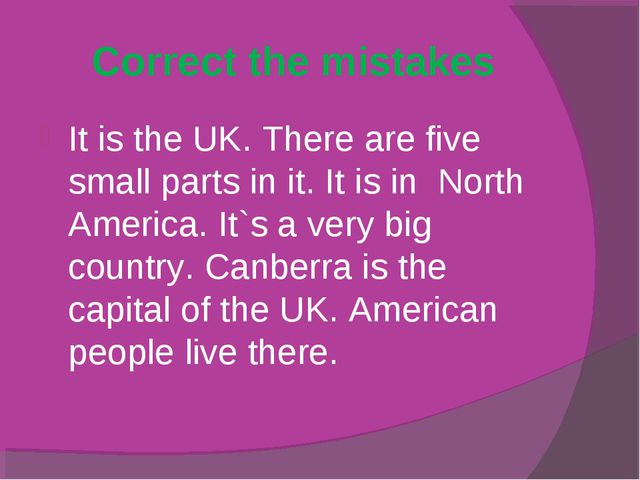 Correct the mistakes It is the UK. There are five small parts in it. It is in...