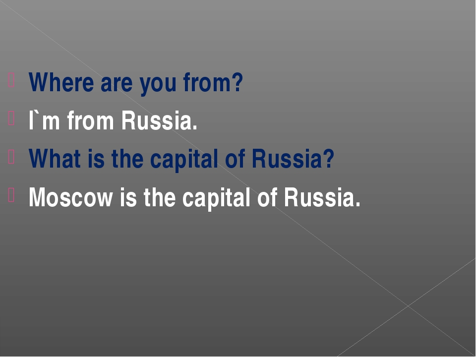 Where are you from? I`m from Russia. What is the capital of Russia? Moscow is...