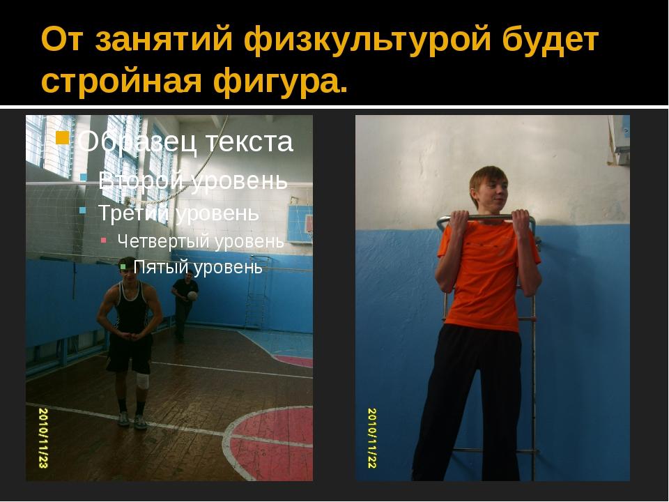 От занятий физкультурой будет стройная фигура.