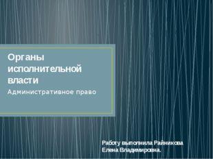 Органы исполнительной власти Административное право Работу выполнила Райников