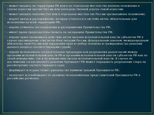 - может вводить на территории РФ или в ее отдельных местностях военное полож