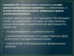 Президент РФ, соответственно находится и во главе органов государственного у