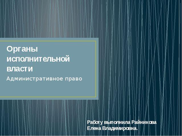 Органы исполнительной власти Административное право Работу выполнила Райников...