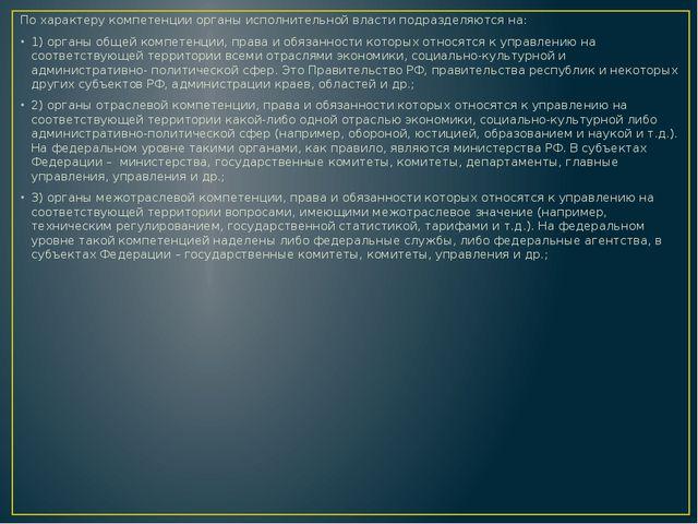 По характеру компетенции органы исполнительной власти подразделяются на: 1)...