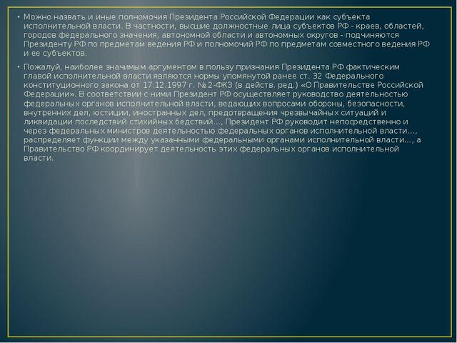 Можно назвать и иные полномочия Президента Российской Федерации как субъекта...