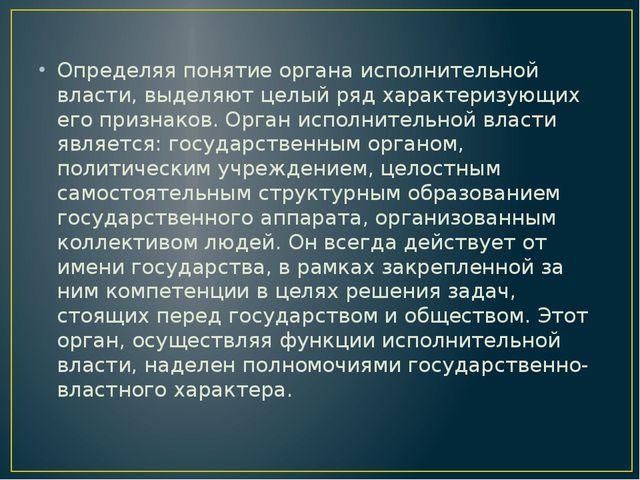 Определяя понятие органа исполнительной власти, выделяют целый ряд характери...