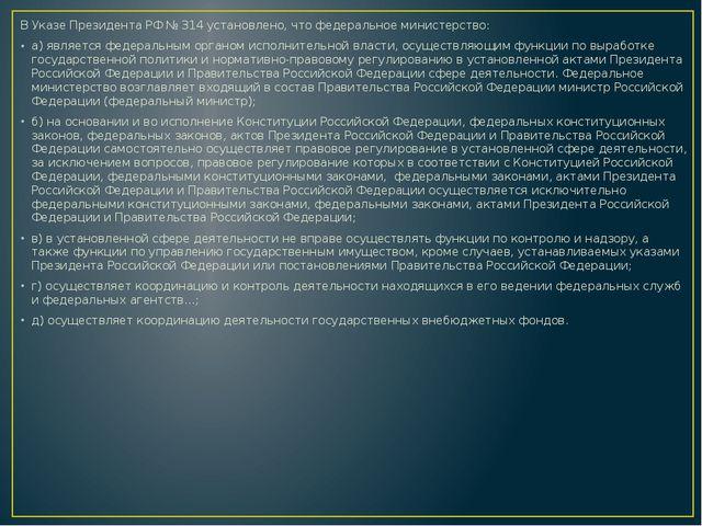 В Указе Президента РФ № 314 установлено, что федеральное министерство: а) яв...