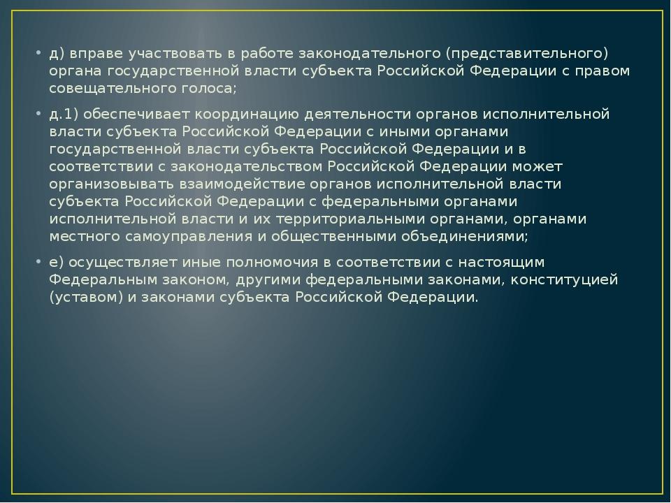 д) вправе участвовать в работе законодательного (представительного) органа г...