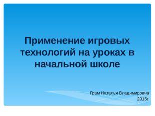 Применение игровых технологий на уроках в начальной школе Грам Наталья Владим