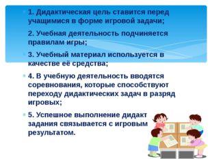 1. Дидактическая цель ставится перед учащимися в форме игровой задачи; 2. Уче