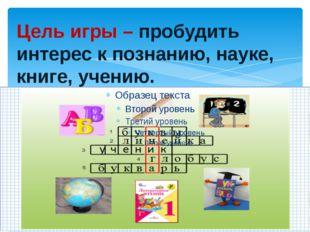 Цель игры – пробудить интерес к познанию, науке, книге, учению.
