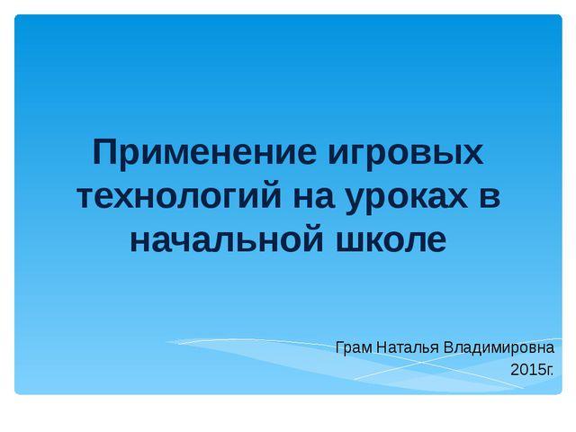Применение игровых технологий на уроках в начальной школе Грам Наталья Владим...