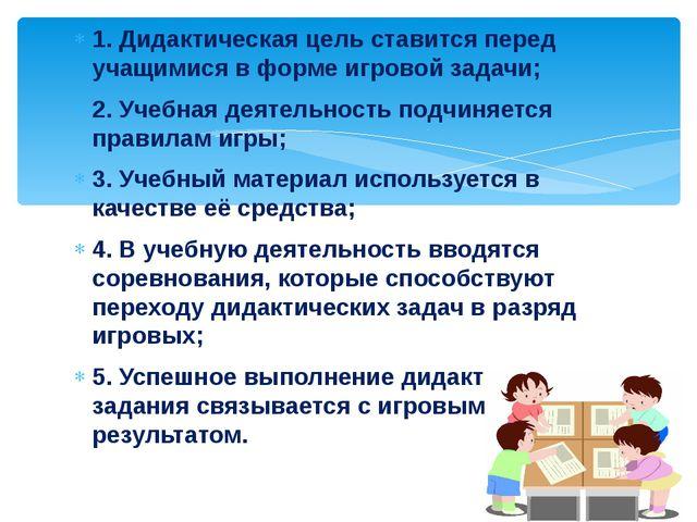 1. Дидактическая цель ставится перед учащимися в форме игровой задачи; 2. Уче...