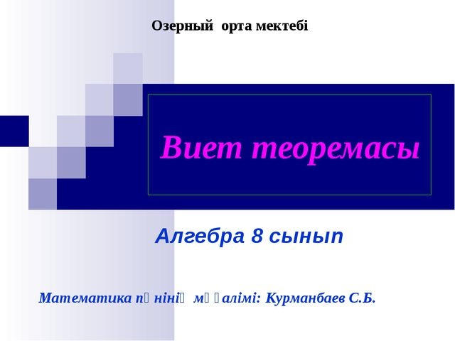 Виет теоремасы Алгебра 8 сынып Математика пәнінің мұғалімі: Курманбаев С.Б....