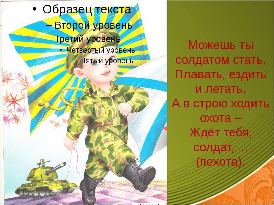 Можешь ты солдатом стать, Плавать, ездить и летать, А в строю ходить охота –...