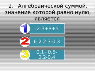 2.Алгебраической суммой, значение которой равно нулю, является