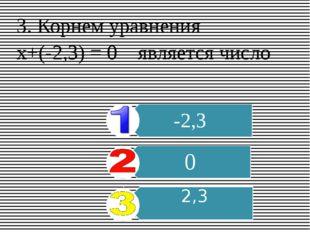 3. Корнем уравнения х+(-2,3) = 0 является число