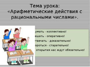Тема урока: «Арифметические действия с рациональными числами». Думать - колле