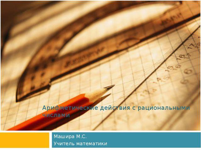 Арифметические действия с рациональными числами Машира М.С. Учитель математики