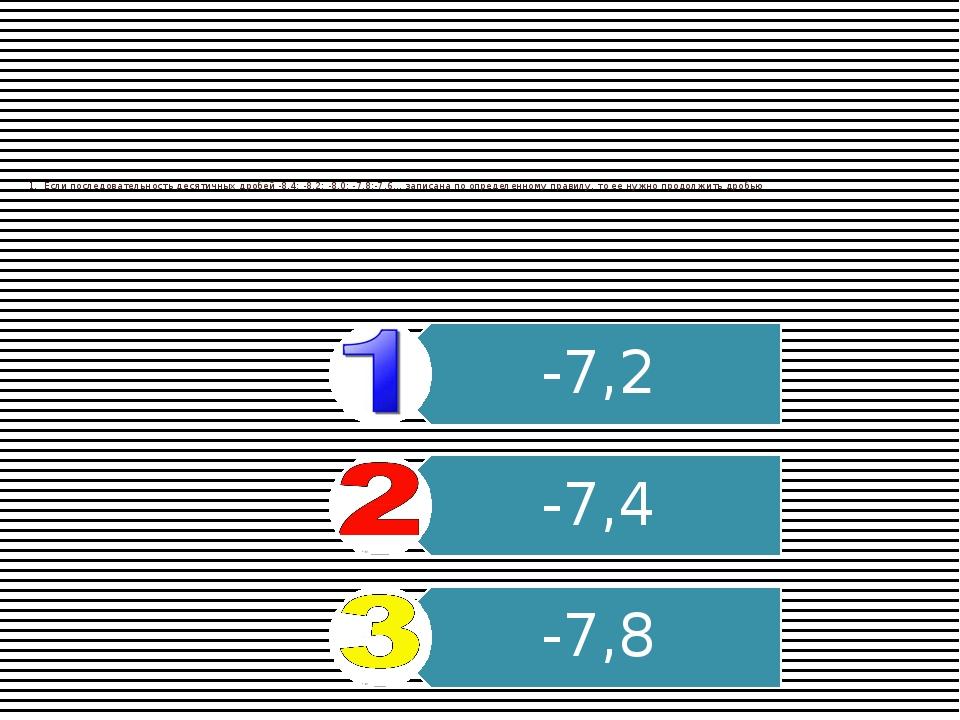 1.Если последовательность десятичных дробей -8,4; -8,2; -8,0; -7,8;-7,6… зап...