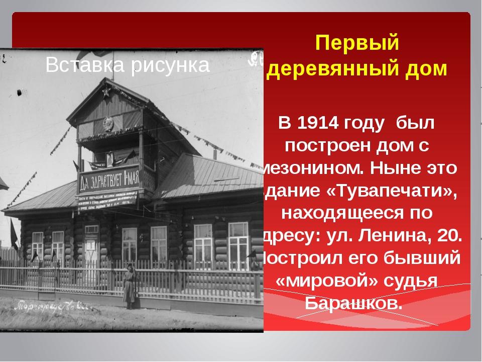 Первый деревянный дом В 1914 году был построен дом с мезонином. Ныне это здан...