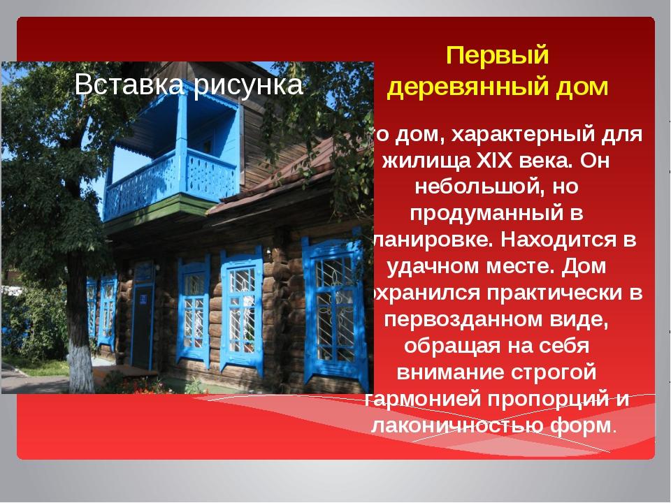 Первый деревянный дом Это дом, характерный для жилища XIX века. Он небольшой,...