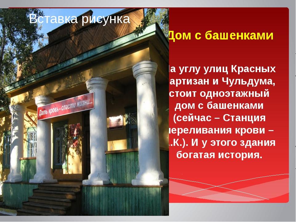 Дом с башенками На углу улиц Красных партизан и Чульдума, стоит одноэтажный д...